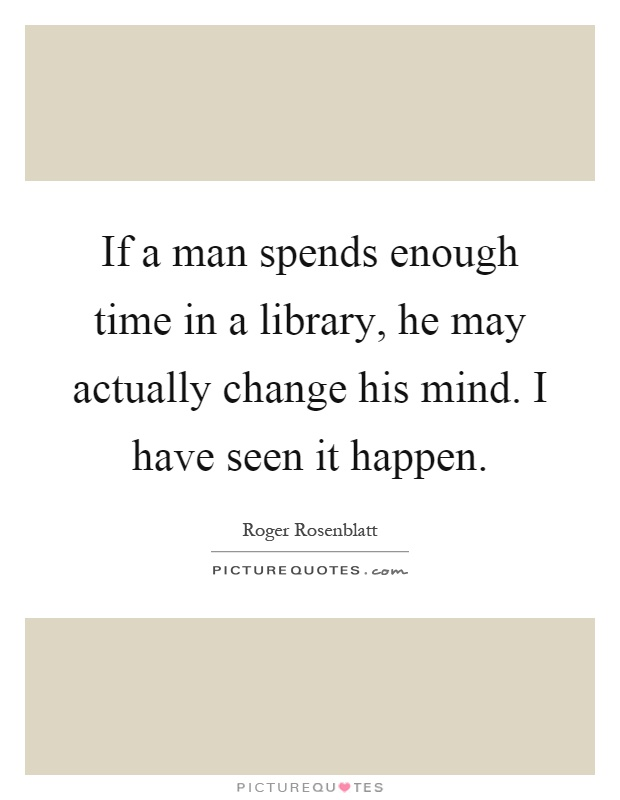 If a man spends enough time in a library, he may actually change his mind. I have seen it happen Picture Quote #1
