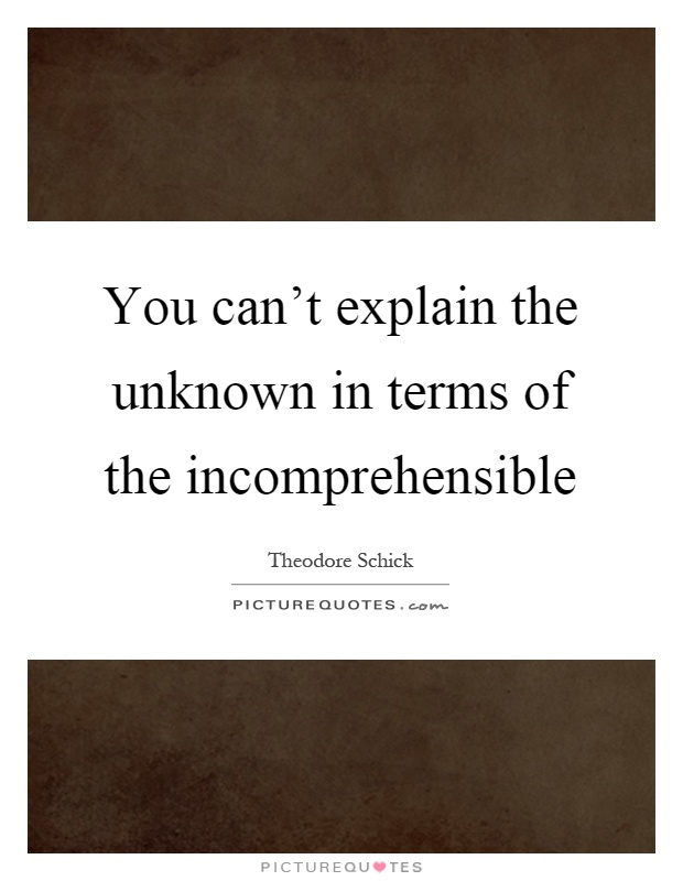 You can't explain the unknown in terms of the incomprehensible Picture Quote #1