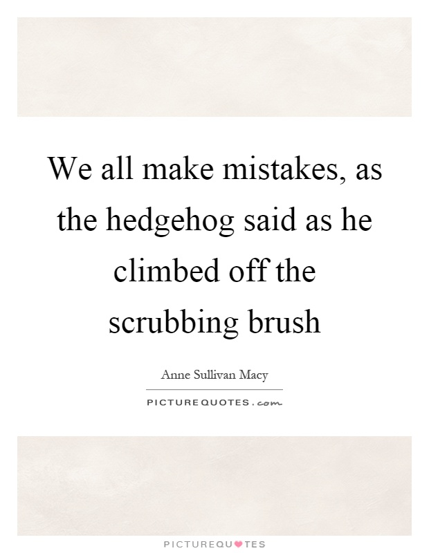 We all make mistakes, as the hedgehog said as he climbed off the scrubbing brush Picture Quote #1