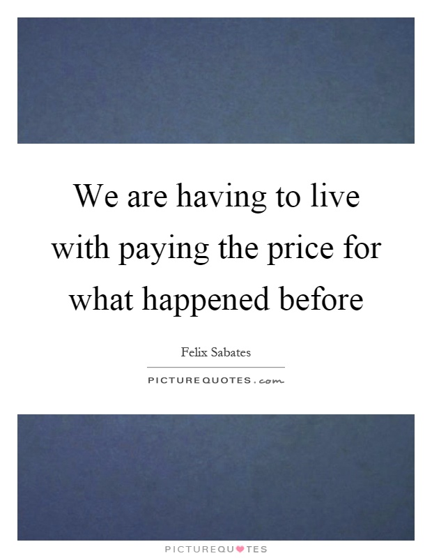 We are having to live with paying the price for what happened before Picture Quote #1
