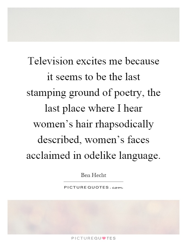 Television excites me because it seems to be the last stamping ground of poetry, the last place where I hear women's hair rhapsodically described, women's faces acclaimed in odelike language Picture Quote #1