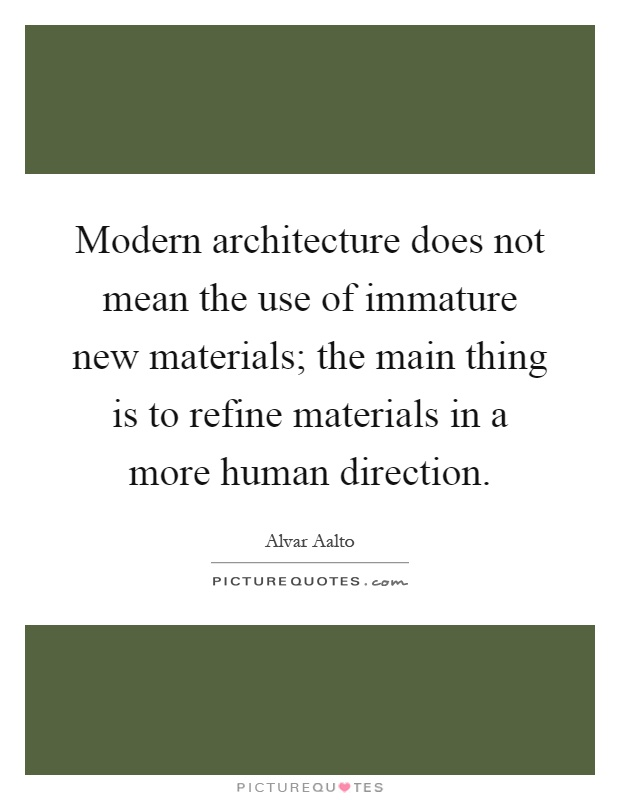 Modern architecture does not mean the use of immature new materials; the main thing is to refine materials in a more human direction Picture Quote #1
