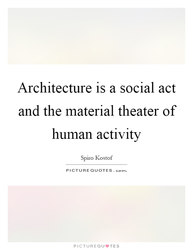 Architecture is a social act and the material theater of human activity Picture Quote #1