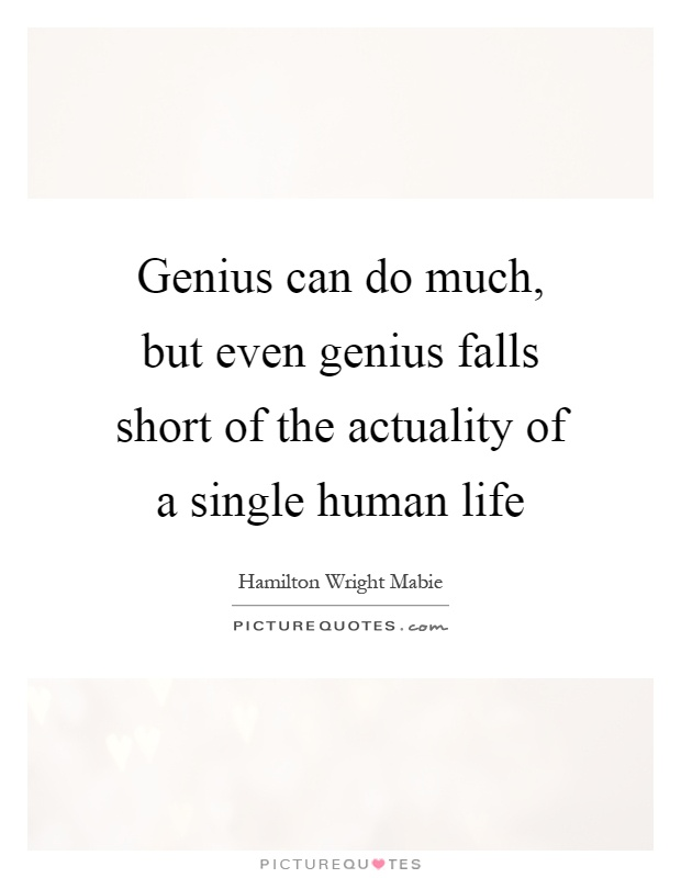 Genius can do much, but even genius falls short of the actuality of a single human life Picture Quote #1