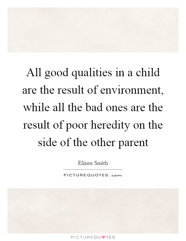 All good qualities in a child are the result of environment, while all the bad ones are the result of poor heredity on the side of the other parent Picture Quote #1