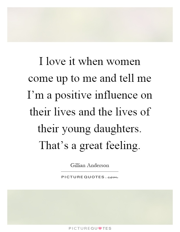 I love it when women come up to me and tell me I'm a positive influence on their lives and the lives of their young daughters. That's a great feeling Picture Quote #1