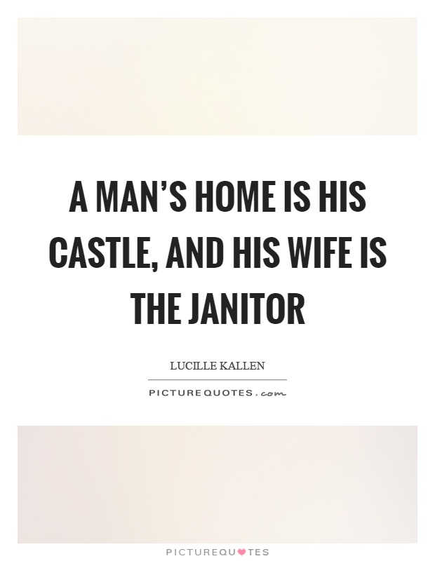 A man's home is his castle, and his wife is the janitor Picture Quote #1