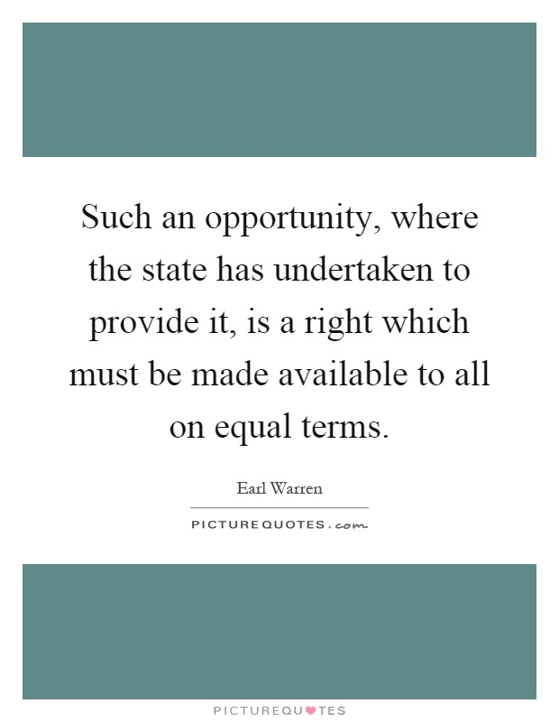 Such an opportunity, where the state has undertaken to provide it, is a right which must be made available to all on equal terms Picture Quote #1