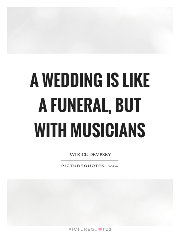A wedding is like a funeral, but with musicians Picture Quote #1