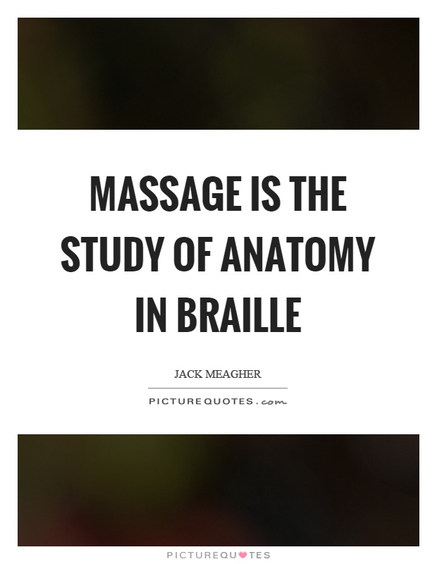 Massage is the study of anatomy in braille Picture Quote #1