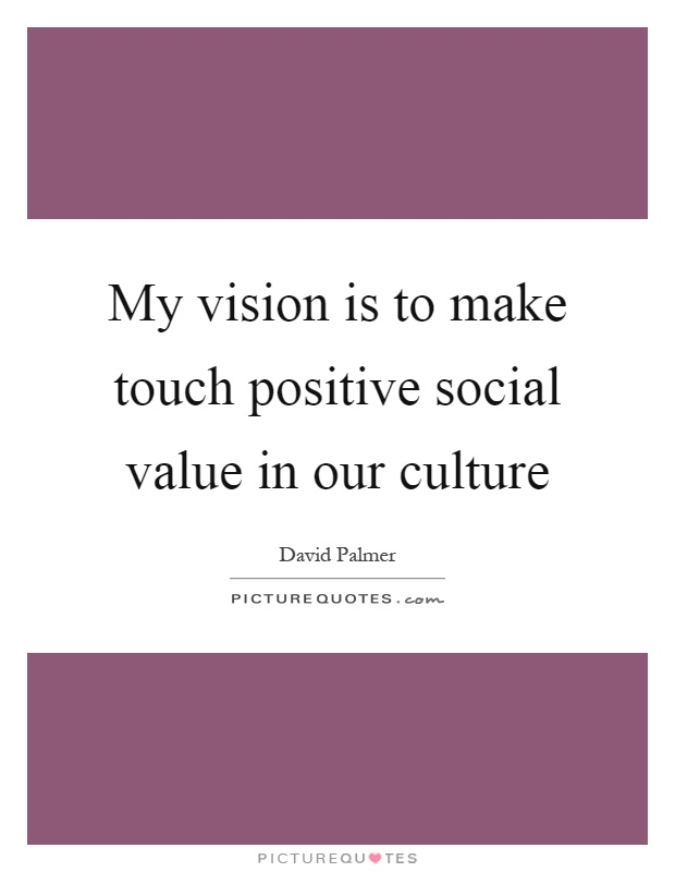 My vision is to make touch positive social value in our culture Picture Quote #1