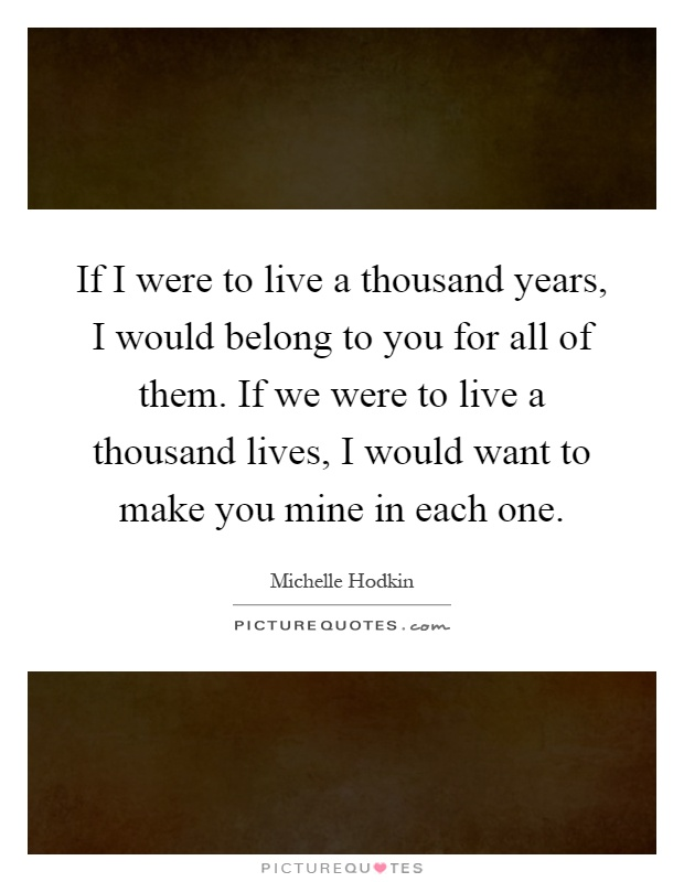 If I were to live a thousand years, I would belong to you for all of them. If we were to live a thousand lives, I would want to make you mine in each one Picture Quote #1