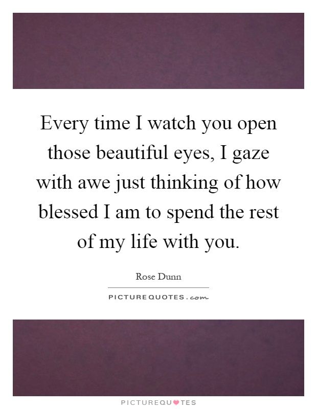 Every time I watch you open those beautiful eyes, I gaze with awe just thinking of how blessed I am to spend the rest of my life with you Picture Quote #1