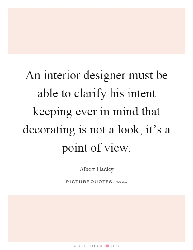 An Interior Designer Must Be Able To Clarify His Intent Keeping Ever In Mind That Decorating Is Not A Look It S Point Of View