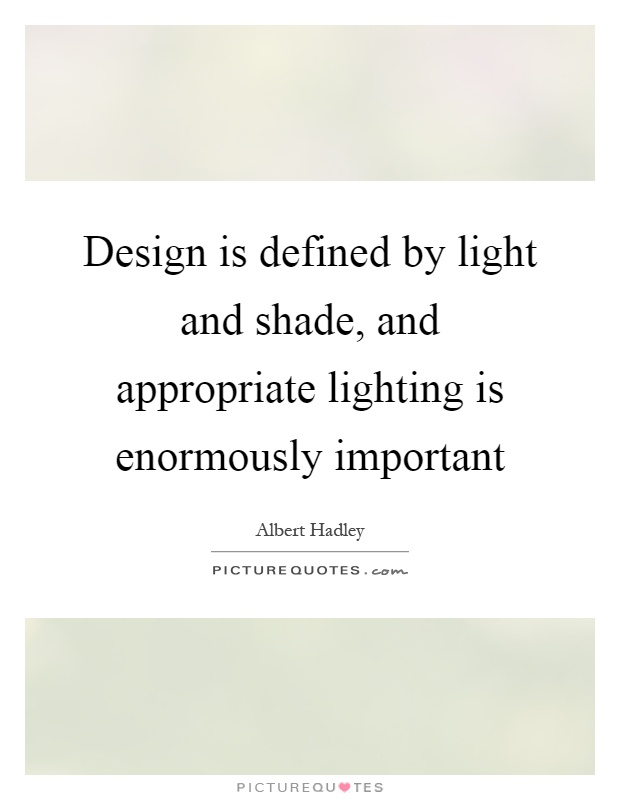 Design Is Defined By Light And Shade And Appropriate Lighting