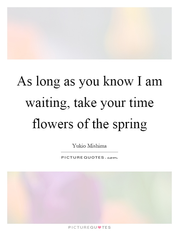 As long as you know I am waiting, take your time flowers of the spring Picture Quote #1