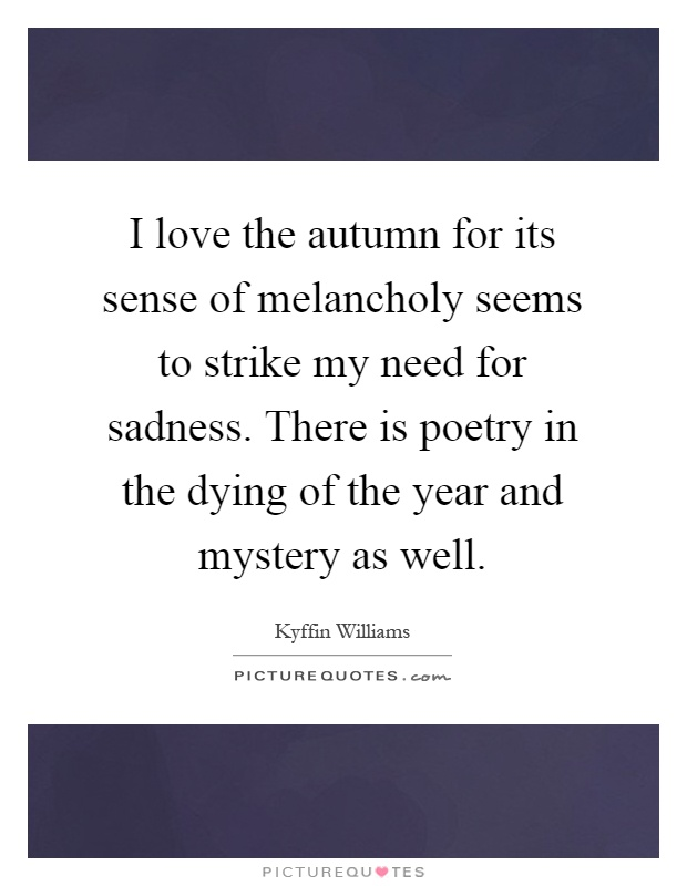 I love the autumn for its sense of melancholy seems to strike my need for sadness. There is poetry in the dying of the year and mystery as well Picture Quote #1