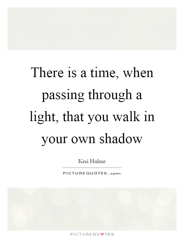 There is a time, when passing through a light, that you walk in your own shadow Picture Quote #1