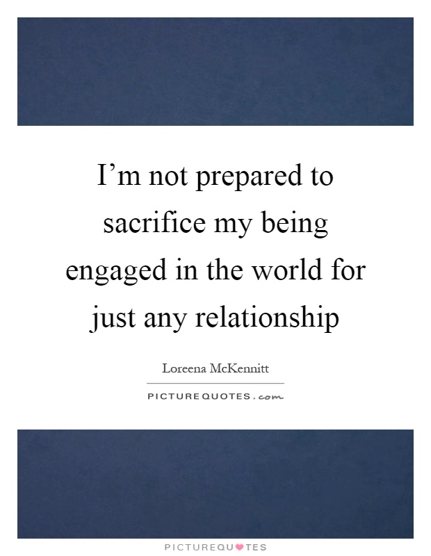 I'm not prepared to sacrifice my being engaged in the world for just any relationship Picture Quote #1