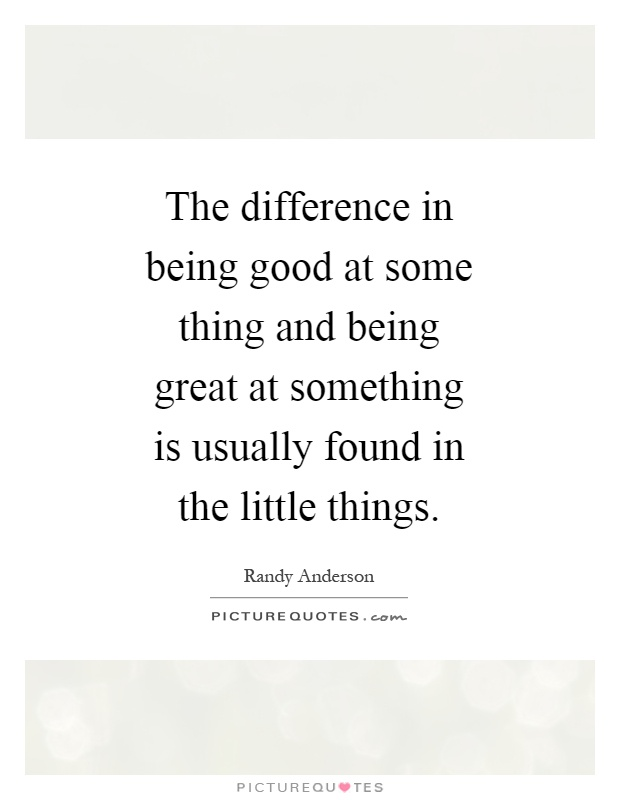 The difference in being good at some thing and being great at something is usually found in the little things Picture Quote #1