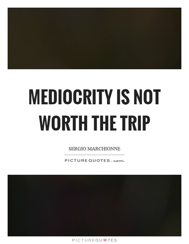 Mediocrity is not worth the trip Picture Quote #1