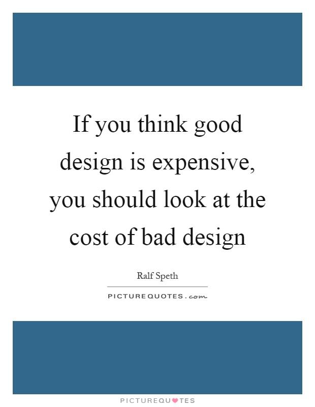 If you think good design is expensive, you should look at the cost of bad design Picture Quote #1