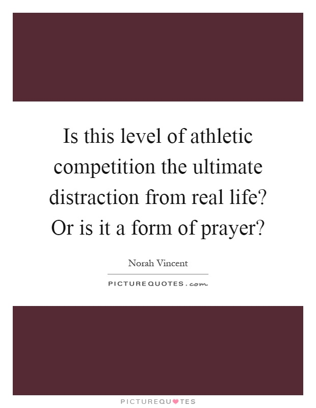Is this level of athletic competition the ultimate distraction from real life? Or is it a form of prayer? Picture Quote #1