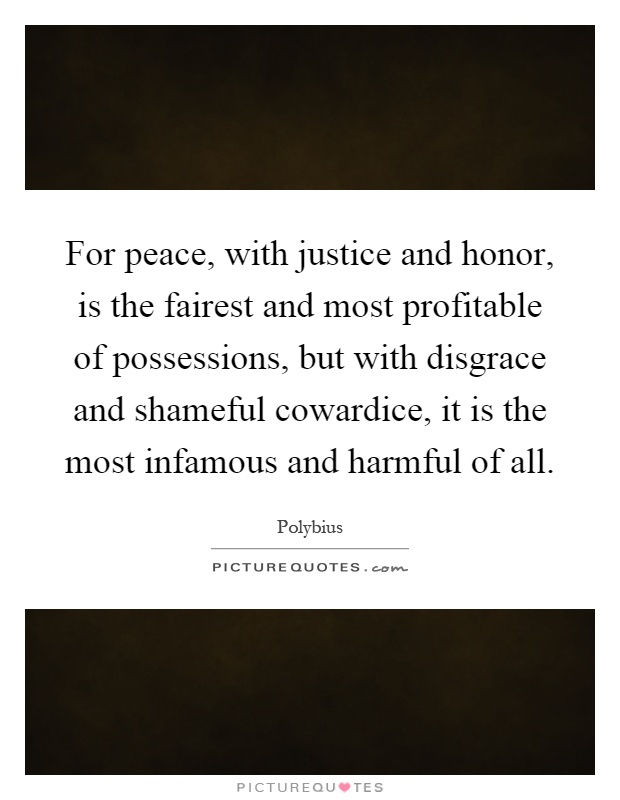 For peace, with justice and honor, is the fairest and most profitable of possessions, but with disgrace and shameful cowardice, it is the most infamous and harmful of all Picture Quote #1