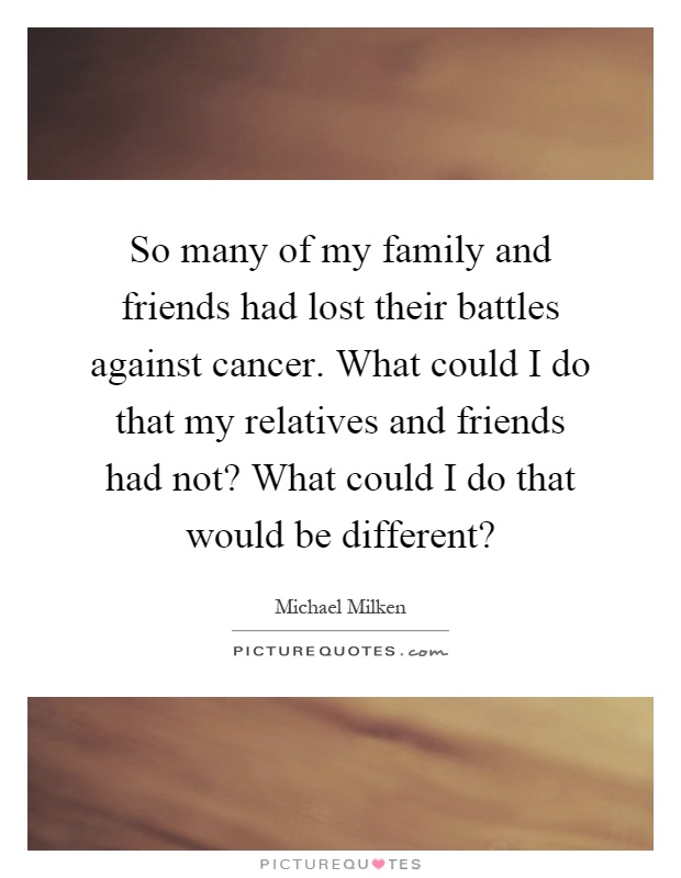 So many of my family and friends had lost their battles against cancer. What could I do that my relatives and friends had not? What could I do that would be different? Picture Quote #1