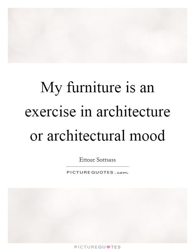 My furniture is an exercise in architecture or architectural mood Picture Quote #1