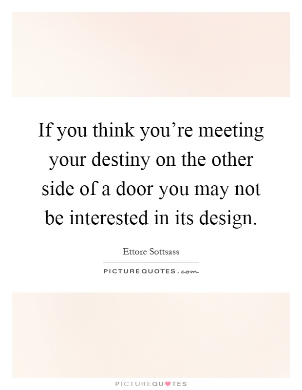 If you think you're meeting your destiny on the other side of a door you may not be interested in its design Picture Quote #1