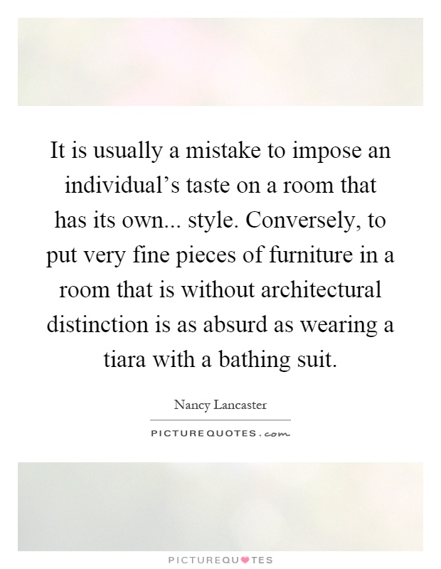 It is usually a mistake to impose an individual's taste on a room that has its own... style. Conversely, to put very fine pieces of furniture in a room that is without architectural distinction is as absurd as wearing a tiara with a bathing suit Picture Quote #1