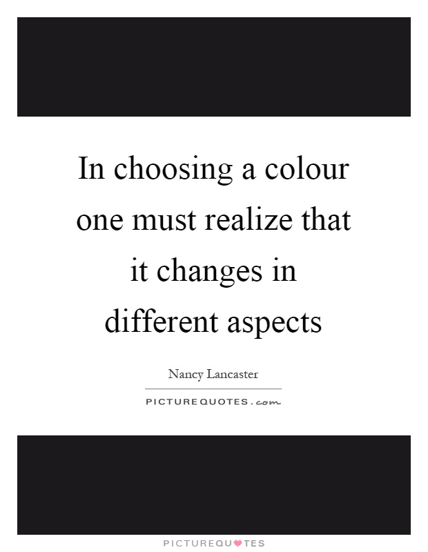 In choosing a colour one must realize that it changes in different aspects Picture Quote #1