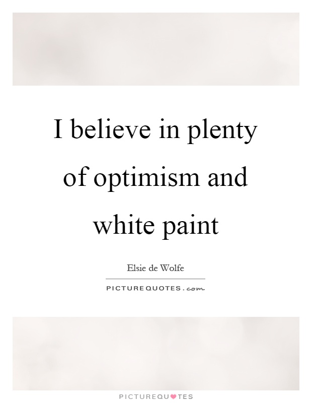I believe in plenty of optimism and white paint Picture Quote #1