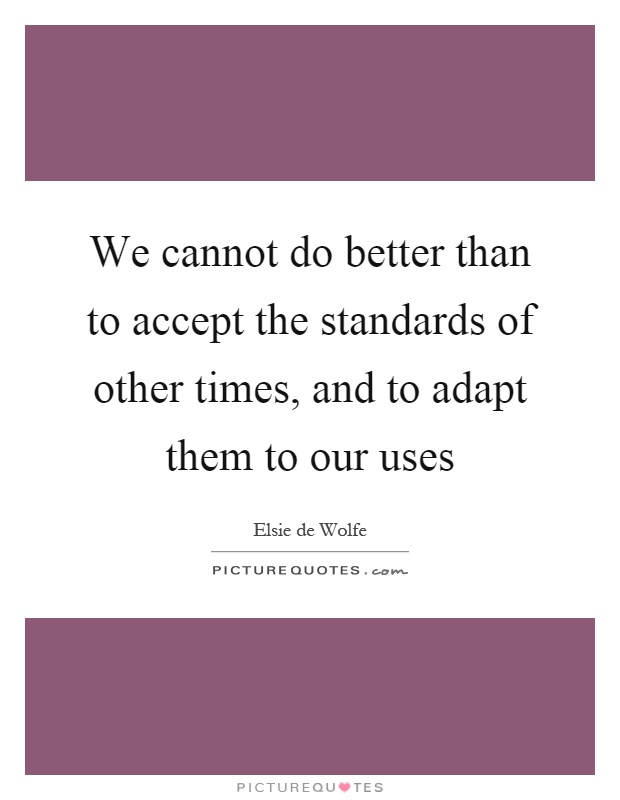 We cannot do better than to accept the standards of other times, and to adapt them to our uses Picture Quote #1