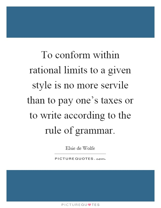 To conform within rational limits to a given style is no more servile than to pay one's taxes or to write according to the rule of grammar Picture Quote #1