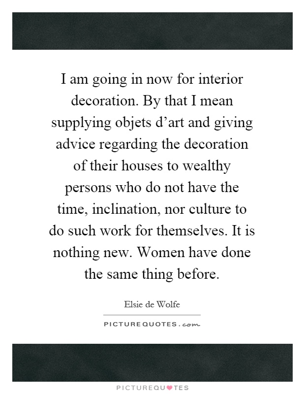 I am going in now for interior decoration. By that I mean supplying objets d'art and giving advice regarding the decoration of their houses to wealthy persons who do not have the time, inclination, nor culture to do such work for themselves. It is nothing new. Women have done the same thing before Picture Quote #1