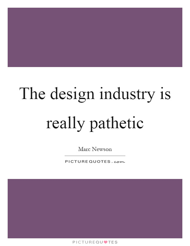 The design industry is really pathetic Picture Quote #1