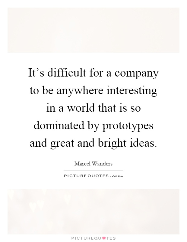 It's difficult for a company to be anywhere interesting in a world that is so dominated by prototypes and great and bright ideas Picture Quote #1
