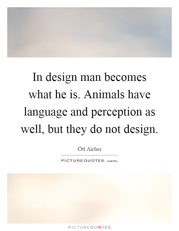 In design man becomes what he is. Animals have language and perception as well, but they do not design Picture Quote #1