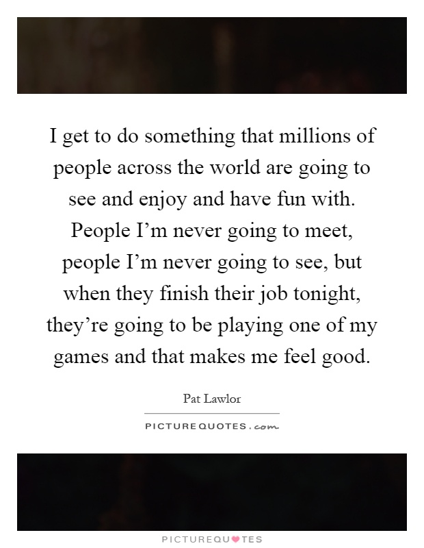 I get to do something that millions of people across the world are going to see and enjoy and have fun with. People I'm never going to meet, people I'm never going to see, but when they finish their job tonight, they're going to be playing one of my games and that makes me feel good Picture Quote #1