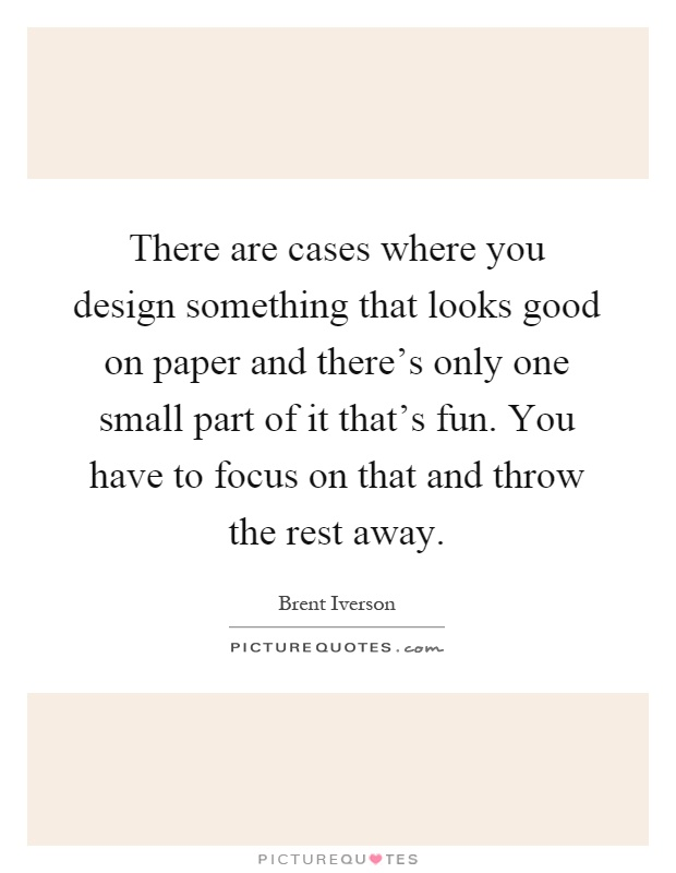 There are cases where you design something that looks good on paper and there's only one small part of it that's fun. You have to focus on that and throw the rest away Picture Quote #1