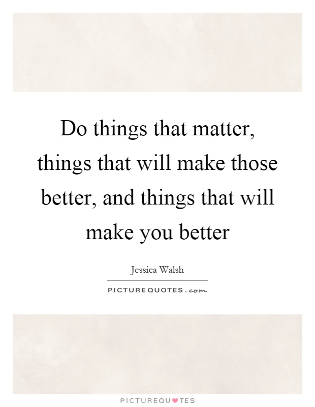 Do things that matter, things that will make those better, and things that will make you better Picture Quote #1