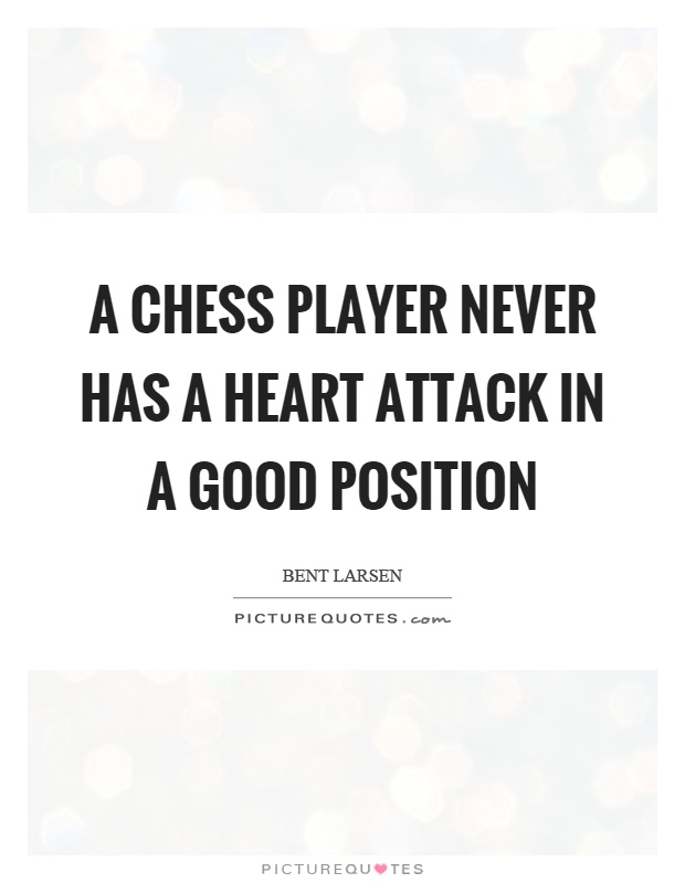 A chess player never has a heart attack in a good position Picture Quote #1