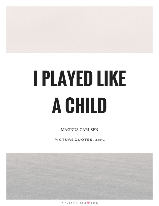 I played like a child Picture Quote #1