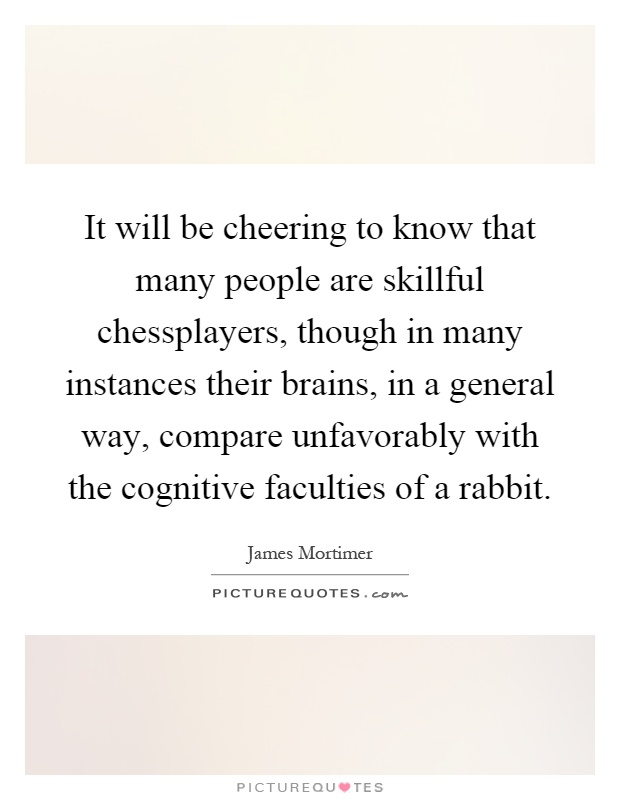 It will be cheering to know that many people are skillful chessplayers, though in many instances their brains, in a general way, compare unfavorably with the cognitive faculties of a rabbit Picture Quote #1