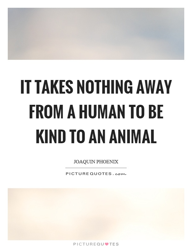 It takes nothing away from a human to be kind to an animal Picture Quote #1