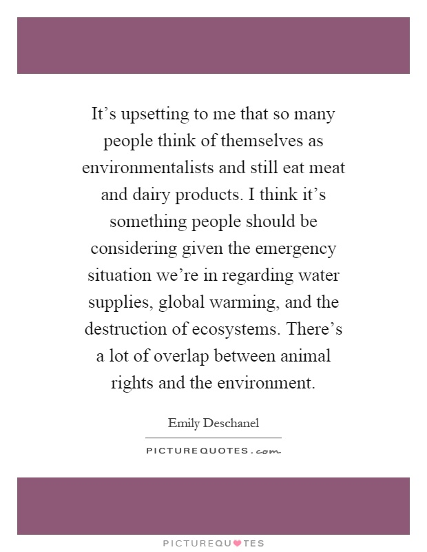 It's upsetting to me that so many people think of themselves as environmentalists and still eat meat and dairy products. I think it's something people should be considering given the emergency situation we're in regarding water supplies, global warming, and the destruction of ecosystems. There's a lot of overlap between animal rights and the environment Picture Quote #1