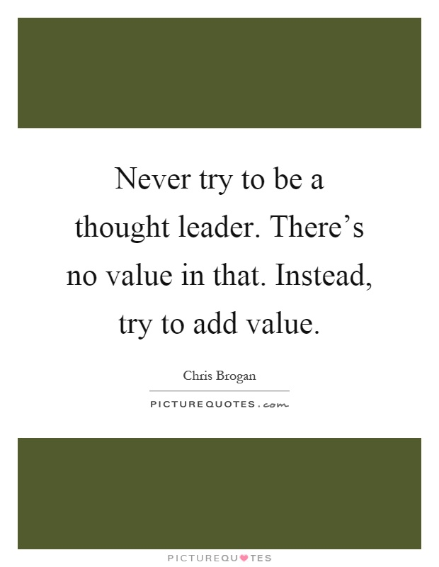 Never try to be a thought leader. There's no value in that. Instead, try to add value Picture Quote #1