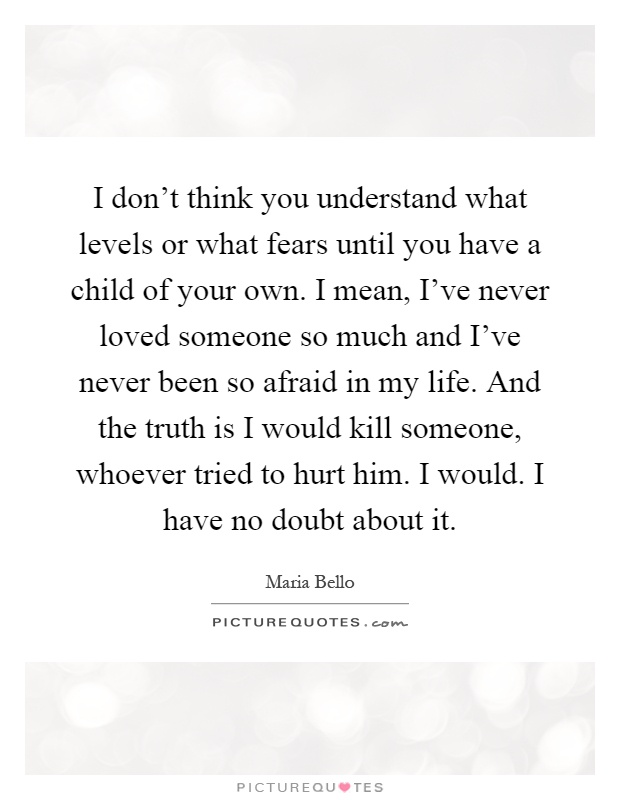 I don't think you understand what levels or what fears until you have a child of your own. I mean, I've never loved someone so much and I've never been so afraid in my life. And the truth is I would kill someone, whoever tried to hurt him. I would. I have no doubt about it Picture Quote #1